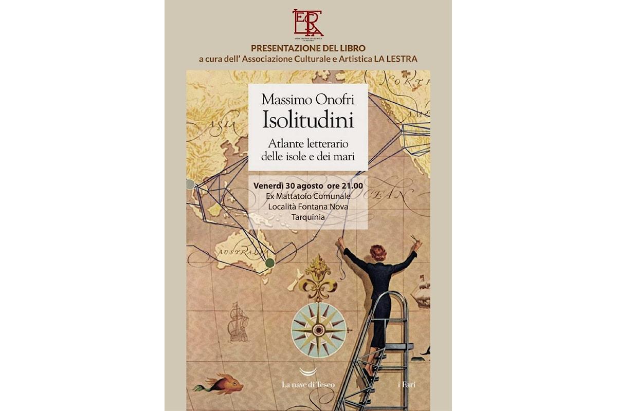 A Tarquinia Massimo Onofri con Isolitudini. Atlante letterario delle isole e dei mari edito da La nave di Teseo