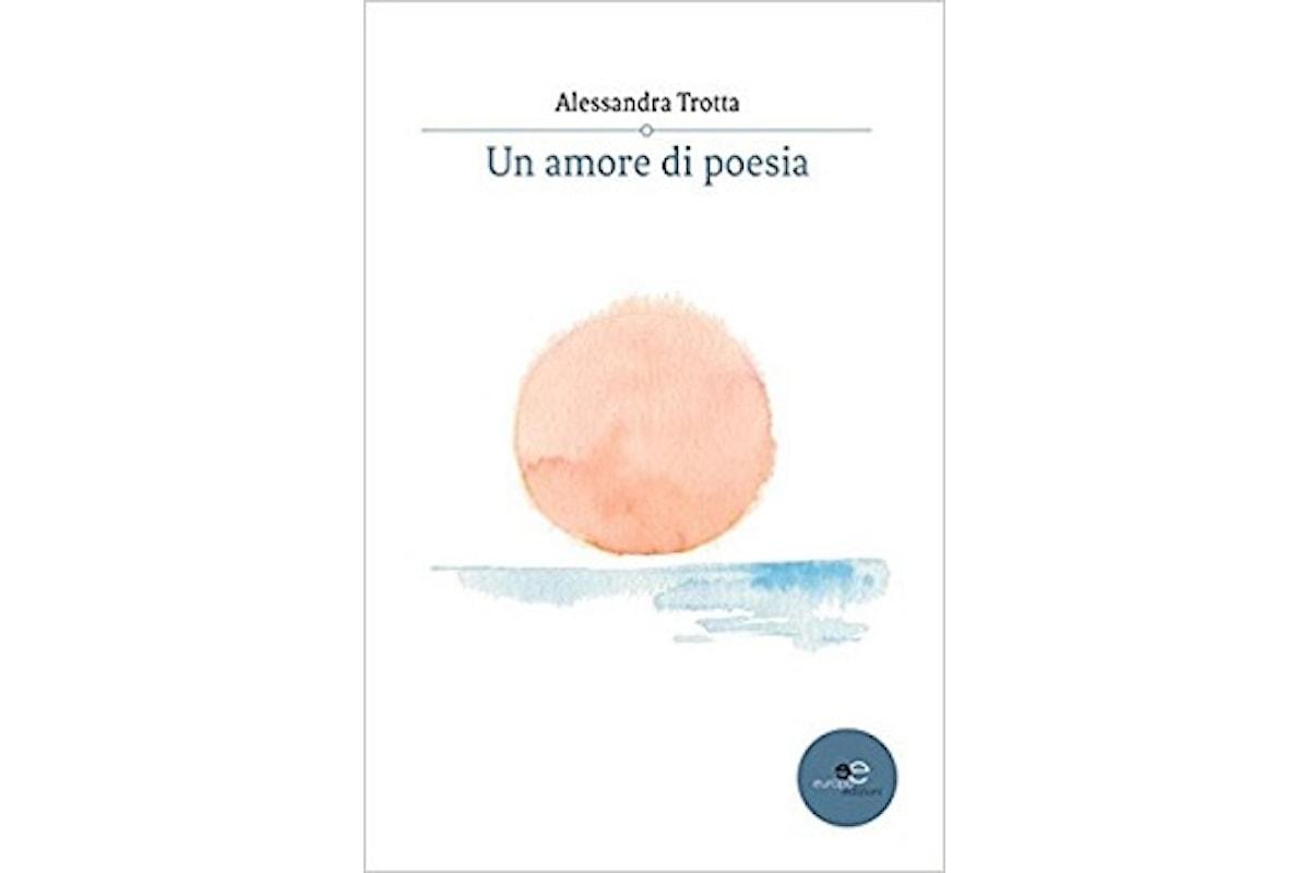 """""""Un amore di poesia"""" di Alessandra Trotta: parole per l'anima di chi sa capire"""